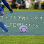 サッカーオーストラリア対ホンジュラス戦のTV放送・ネット中継と結果について【大陸間プレーオフ】