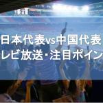 【東アジアE-1】日本代表対北朝鮮のテレビ放送と注目ポイントについて