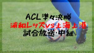 【ACL準々決勝1stレグ】浦和レッズ対上海上港のテレビ放送・ネット中継!2大会ぶりの優勝となるか